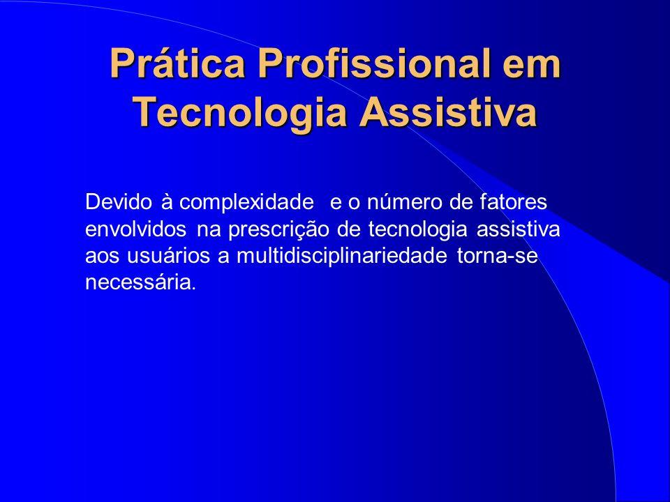 Prática Profissional em Tecnologia Assistiva Devido à complexidade e o número de fatores envolvidos na prescrição de tecnologia assistiva aos usuários