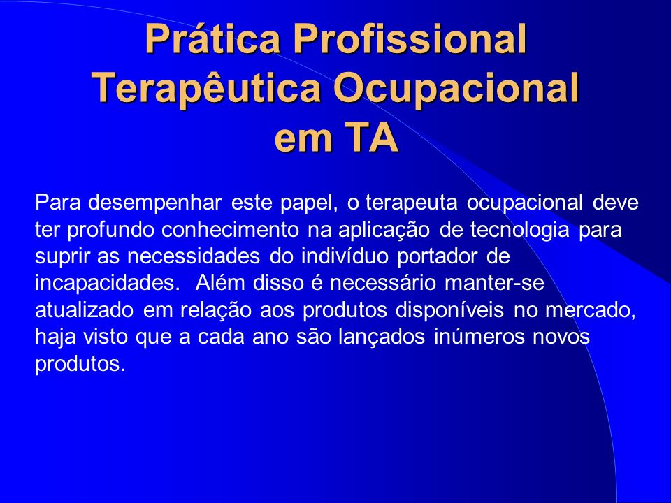 Prática Profissional Terapêutica Ocupacional em TA Para desempenhar este papel, o terapeuta ocupacional deve ter profundo conhecimento na aplicação de
