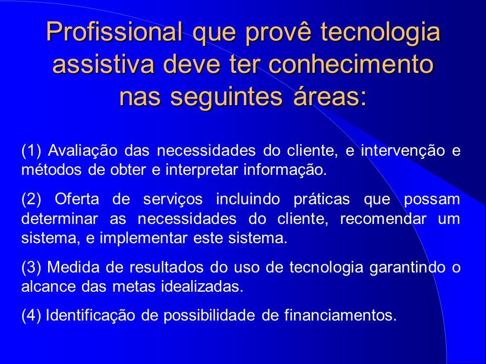 Profissional que provê tecnologia assistiva deve ter conhecimento nas seguintes áreas: (1) Avaliação das necessidades do cliente, e intervenção e méto