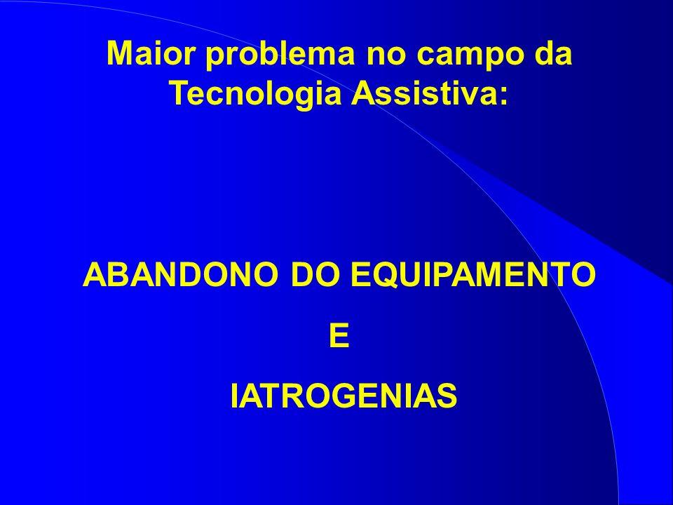 Maior problema no campo da Tecnologia Assistiva: ABANDONO DO EQUIPAMENTO E IATROGENIAS