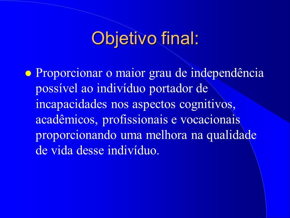 Objetivo final: l Proporcionar o maior grau de independência possível ao indivíduo portador de incapacidades nos aspectos cognitivos, acadêmicos, prof