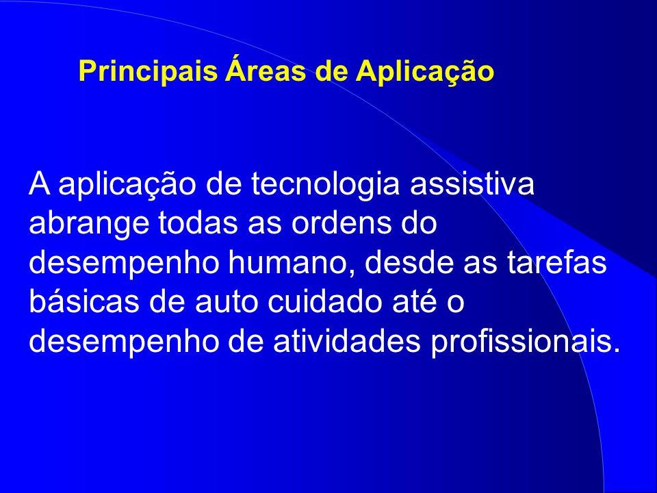 Principais Áreas de Aplicação A aplicação de tecnologia assistiva abrange todas as ordens do desempenho humano, desde as tarefas básicas de auto cuida