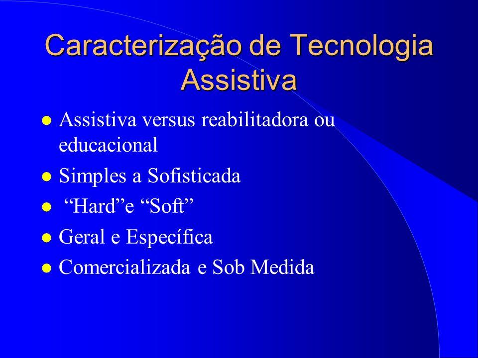 Caracterização de Tecnologia Assistiva l Assistiva versus reabilitadora ou educacional l Simples a Sofisticada l Harde Soft l Geral e Específica l Com