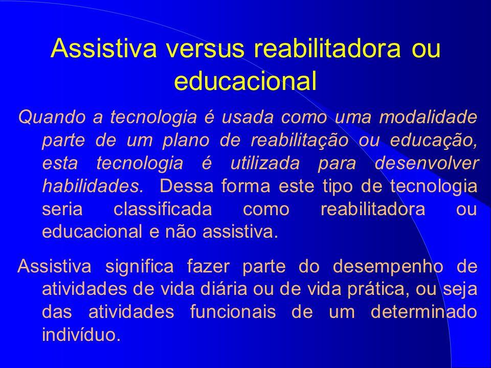 Assistiva versus reabilitadora ou educacional Quando a tecnologia é usada como uma modalidade parte de um plano de reabilitação ou educação, esta tecn