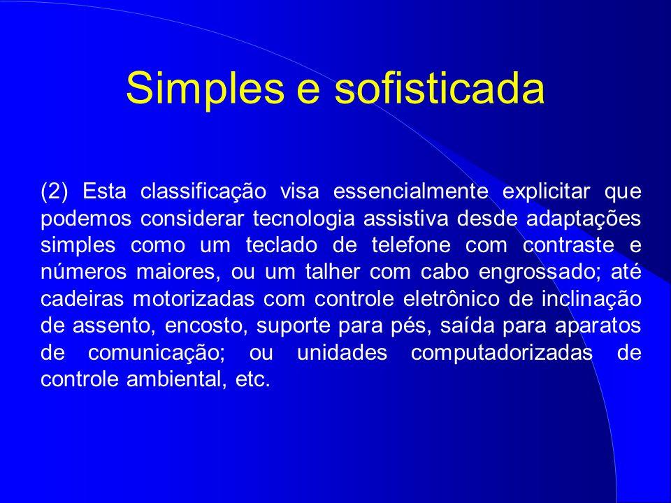 Simples e sofisticada (2) Esta classificação visa essencialmente explicitar que podemos considerar tecnologia assistiva desde adaptações simples como