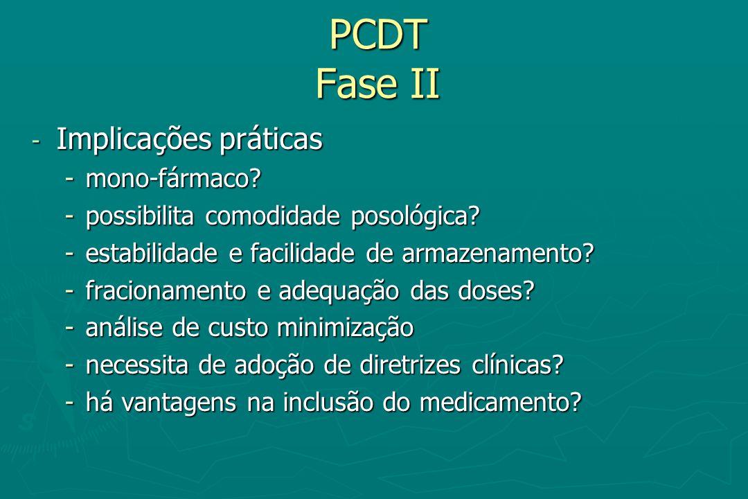 PCDT Fase II - Implicações práticas -mono-fármaco? -possibilita comodidade posológica? -estabilidade e facilidade de armazenamento? -fracionamento e a