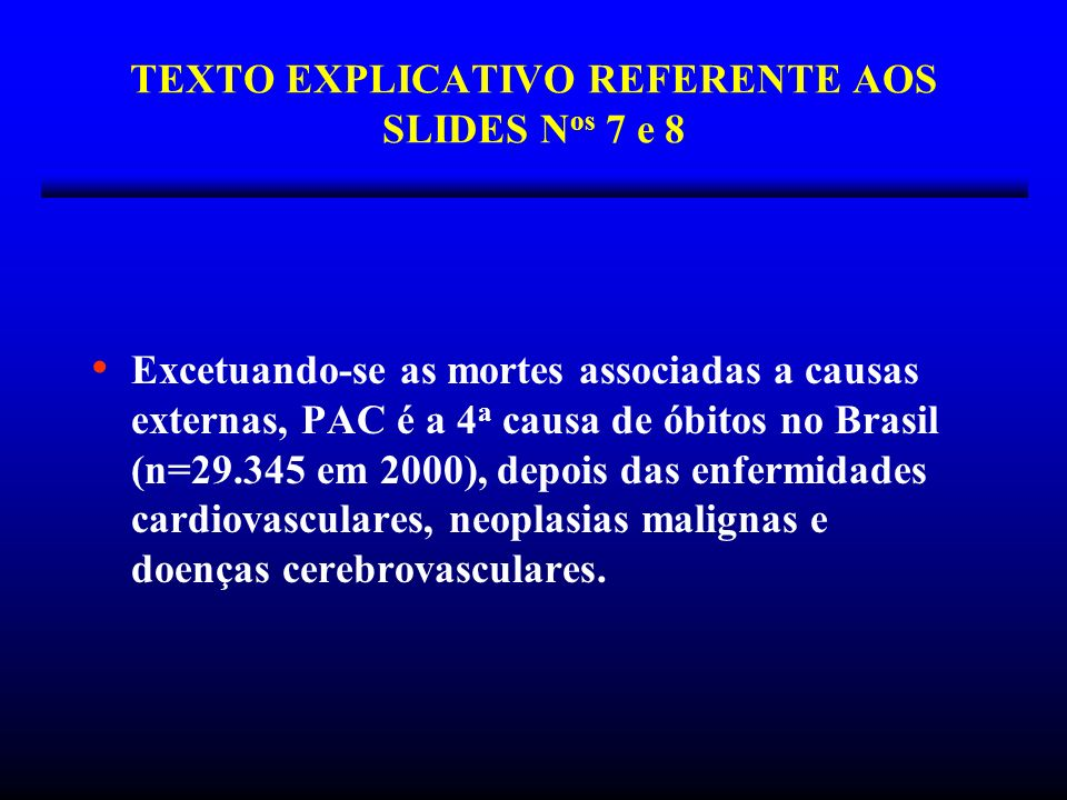 TEXTO EXPLICATIVO REFERENTE AOS SLIDES N os 7 e 8 Excetuando-se as mortes associadas a causas externas, PAC é a 4 a causa de óbitos no Brasil (n=29.34
