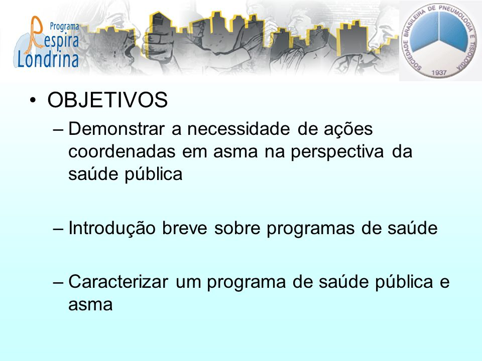 OBJETIVOS –Demonstrar a necessidade de ações coordenadas em asma na perspectiva da saúde pública –Introdução breve sobre programas de saúde –Caracteri