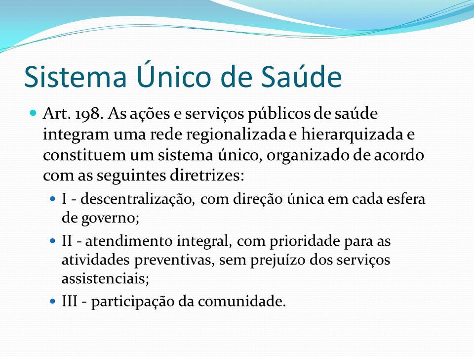 Sistema Único de Saúde Art. 198. As ações e serviços públicos de saúde integram uma rede regionalizada e hierarquizada e constituem um sistema único,