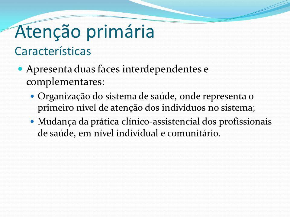 Atenção primária Características Apresenta duas faces interdependentes e complementares: Organização do sistema de saúde, onde representa o primeiro n