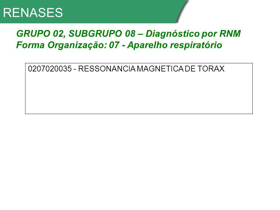 RENASES GRUPO 02, SUBGRUPO 08 – Diagnóstico por RNM Forma Organização: 07 - Aparelho respiratório 0207020035 - RESSONANCIA MAGNETICA DE TORAX