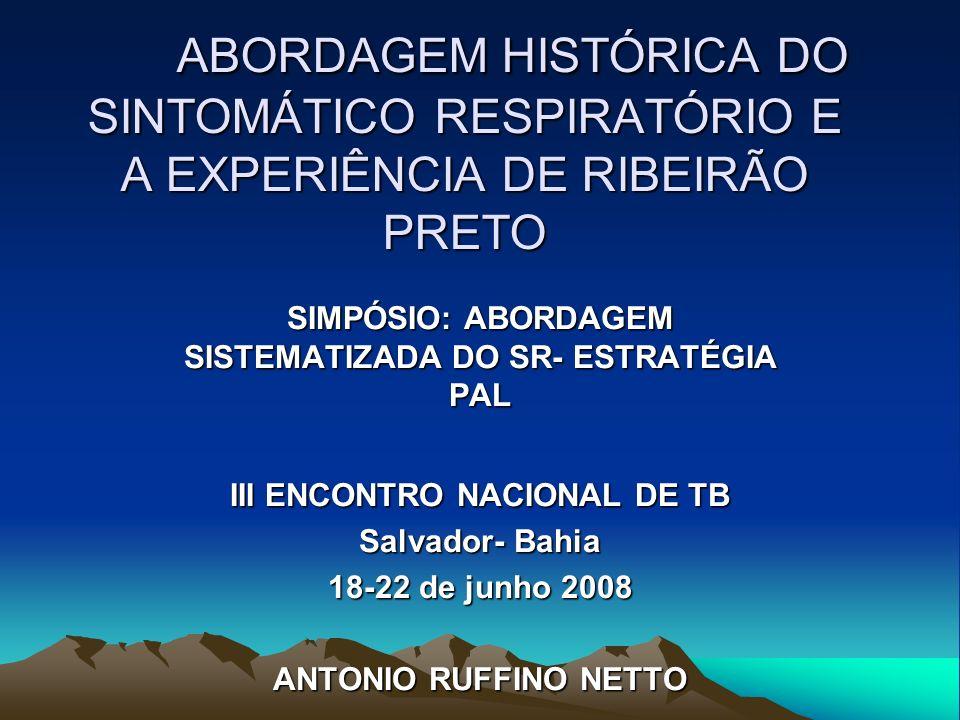 ABORDAGEM HISTÓRICA DO SINTOMÁTICO RESPIRATÓRIO E A EXPERIÊNCIA DE RIBEIRÃO PRETO SIMPÓSIO: ABORDAGEM SISTEMATIZADA DO SR- ESTRATÉGIA PAL III ENCONTRO NACIONAL DE TB Salvador- Bahia 18-22 de junho 2008 ANTONIO RUFFINO NETTO