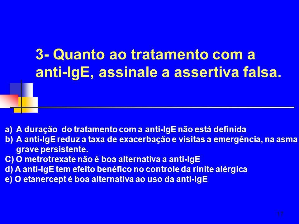17 3- Quanto ao tratamento com a anti-IgE, assinale a assertiva falsa. a)A duração do tratamento com a anti-IgE não está definida b)A anti-IgE reduz a