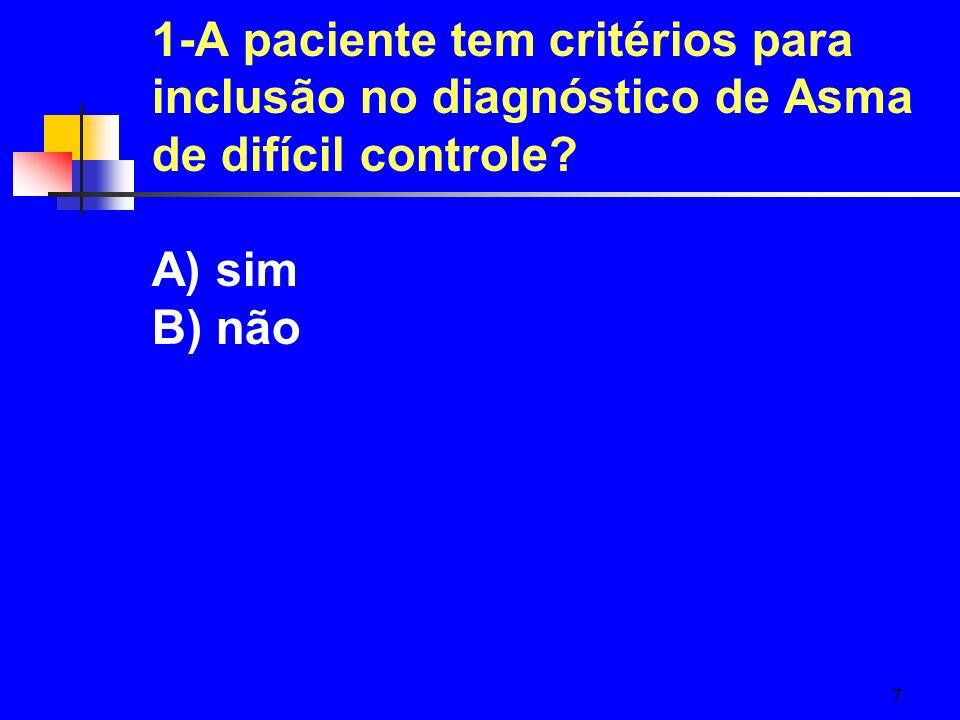 7 1-A paciente tem critérios para inclusão no diagnóstico de Asma de difícil controle? A) sim B) não
