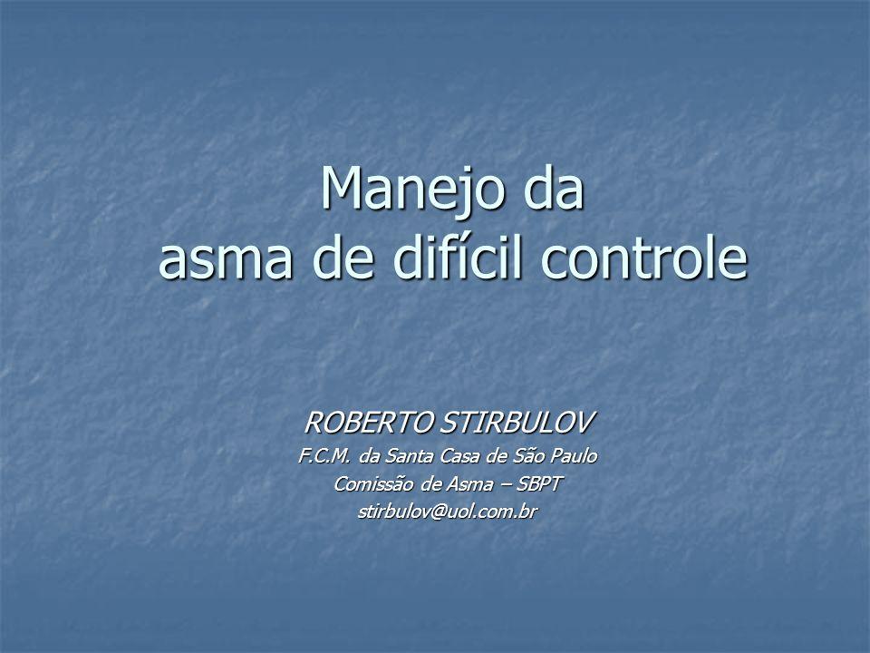Manejo da asma de difícil controle ROBERTO STIRBULOV F.C.M. da Santa Casa de São Paulo Comissão de Asma – SBPT stirbulov@uol.com.br