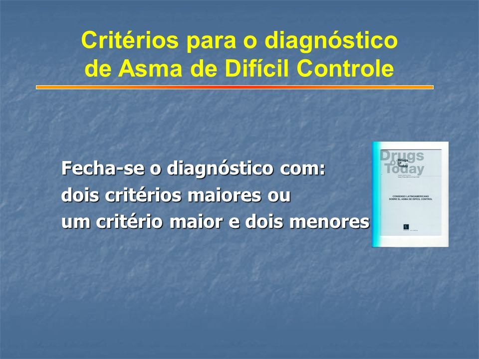 Fecha-se o diagnóstico com: dois critérios maiores ou um critério maior e dois menores Critérios para o diagnóstico de Asma de Difícil Controle