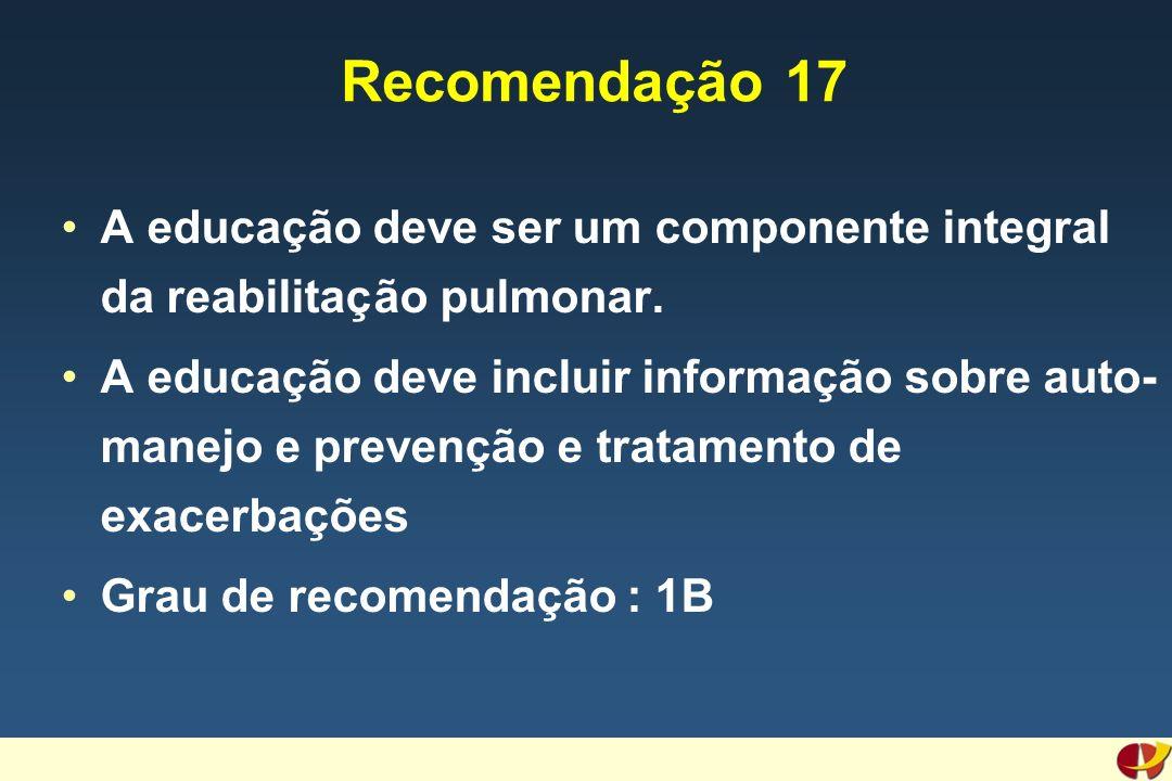 Recomendação 17 A educação deve ser um componente integral da reabilitação pulmonar. A educação deve incluir informação sobre auto- manejo e prevenção