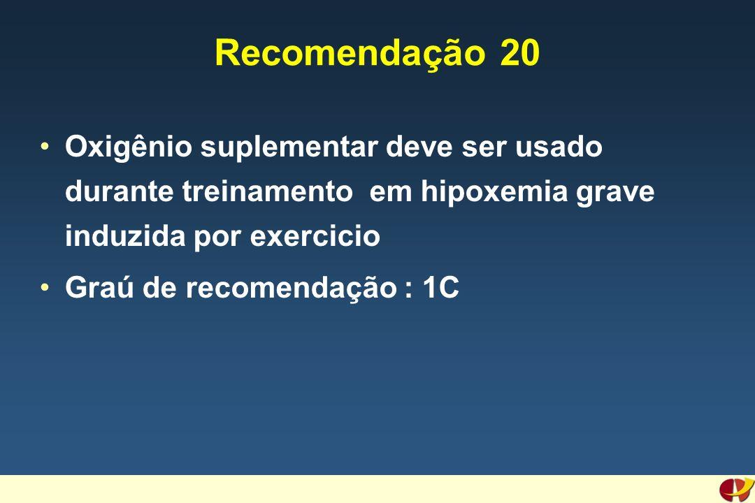 Recomendação 20 Oxigênio suplementar deve ser usado durante treinamento em hipoxemia grave induzida por exercicio Graú de recomendação : 1C