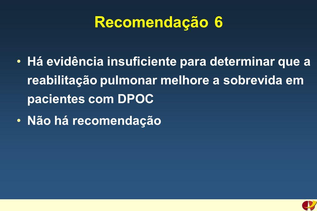 Recomendação 6 Há evidência insuficiente para determinar que a reabilitação pulmonar melhore a sobrevida em pacientes com DPOC Não há recomendação