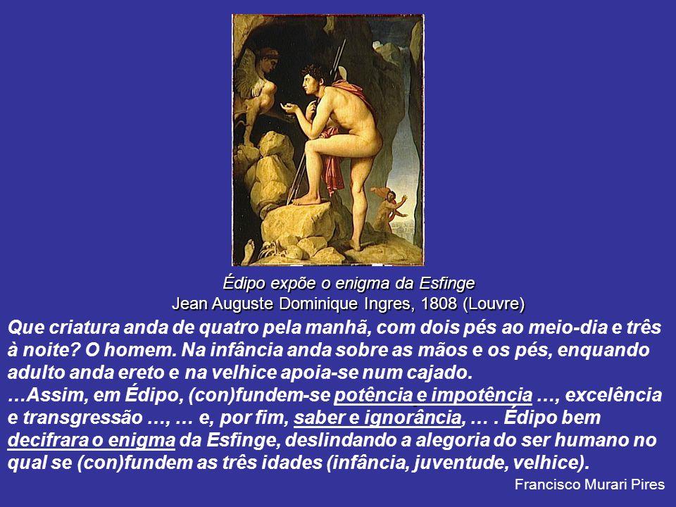 Édipo expõe o enigma da Esfinge Jean Auguste Dominique Ingres, 1808 (Louvre) Que criatura anda de quatro pela manhã, com dois pés ao meio-dia e três à noite.