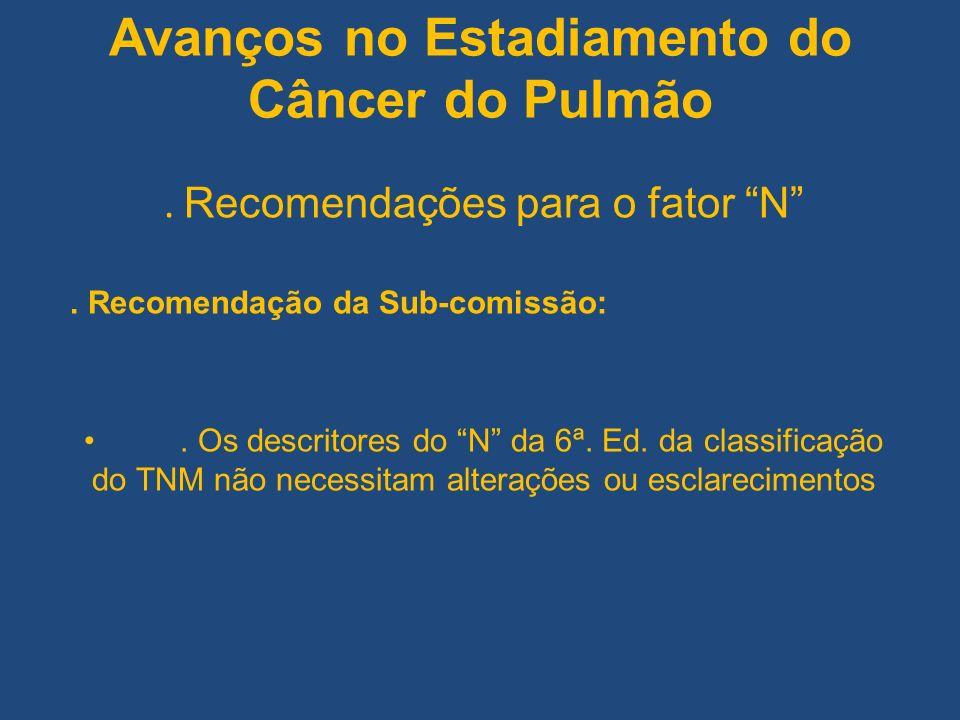 Avanços no Estadiamento do Câncer do Pulmão. Recomendações para o fator N. Recomendação da Sub-comissão:. Os descritores do N da 6ª. Ed. da classifica