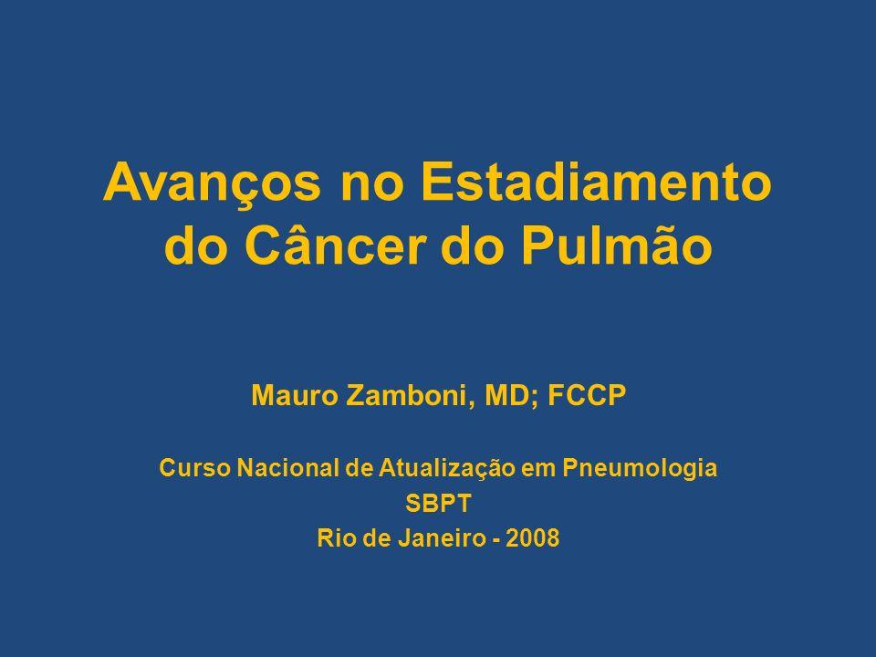 Avanços no Estadiamento do Câncer do Pulmão Mauro Zamboni, MD; FCCP Curso Nacional de Atualização em Pneumologia SBPT Rio de Janeiro - 2008