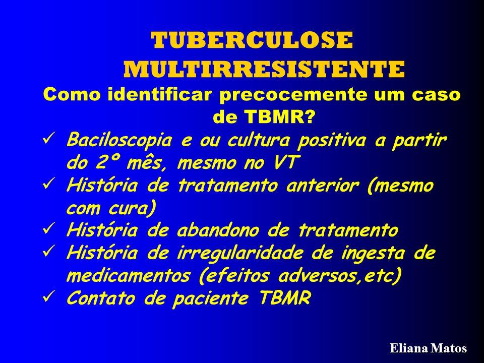 TUBERCULOSE MULTIRRESISTENTE Como identificar precocemente um caso de TBMR? Baciloscopia e ou cultura positiva a partir do 2º mês, mesmo no VT Históri
