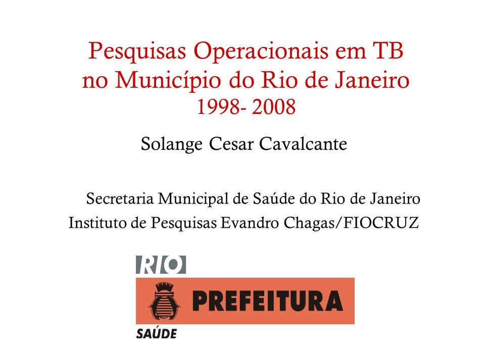Pesquisas Operacionais em TB no Município do Rio de Janeiro 1998- 2008 Solange Cesar Cavalcante Secretaria Municipal de Saúde do Rio de Janeiro Instit