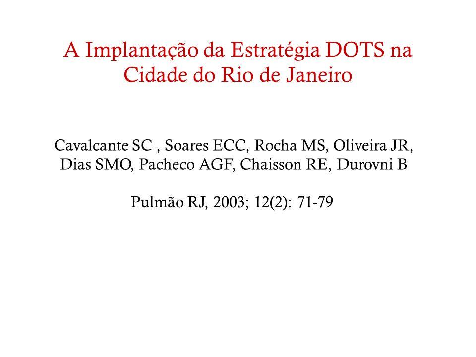 A Implantação da Estratégia DOTS na Cidade do Rio de Janeiro Pulmão RJ, 2003; 12(2): 71-79 Cavalcante SC, Soares ECC, Rocha MS, Oliveira JR, Dias SMO,