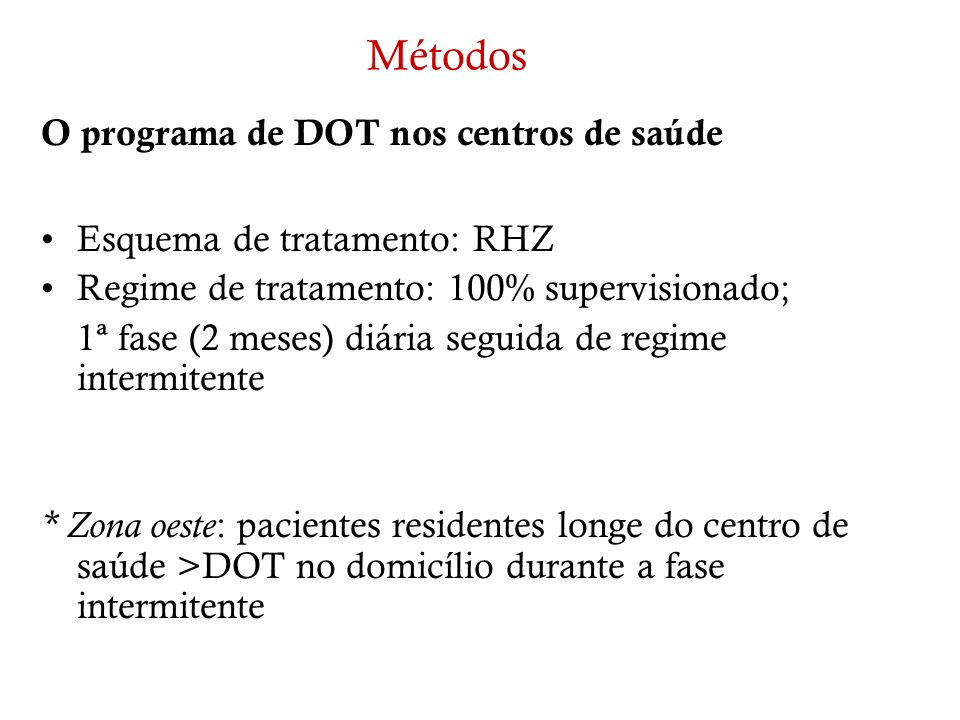 Métodos O programa de DOT nos centros de saúde Esquema de tratamento: RHZ Regime de tratamento: 100% supervisionado; 1ª fase (2 meses) diária seguida