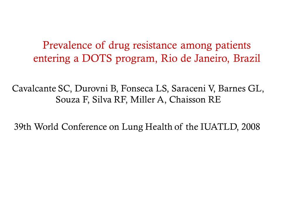Prevalence of drug resistance among patients entering a DOTS program, Rio de Janeiro, Brazil Cavalcante SC, Durovni B, Fonseca LS, Saraceni V, Barnes