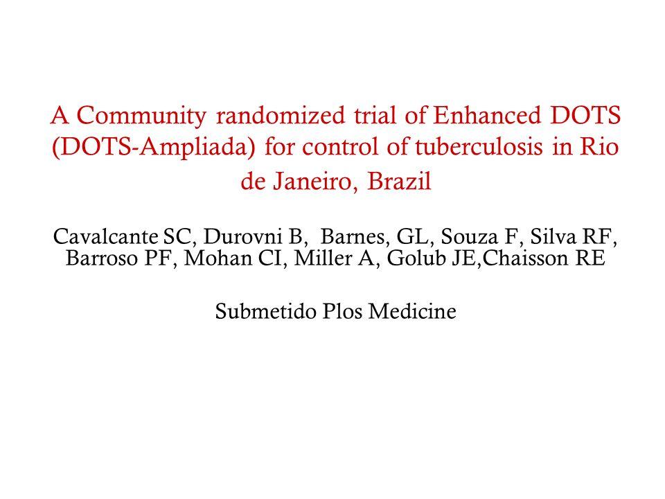 A Community randomized trial of Enhanced DOTS (DOTS-Ampliada) for control of tuberculosis in Rio de Janeiro, Brazil Cavalcante SC, Durovni B, Barnes,