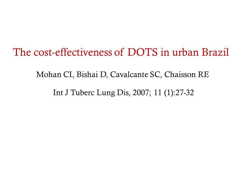 The cost-effectiveness of DOTS in urban Brazil Mohan CI, Bishai D, Cavalcante SC, Chaisson RE Int J Tuberc Lung Dis, 2007; 11 (1):27-32