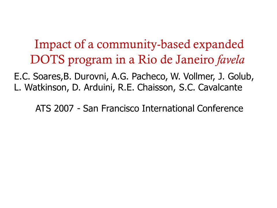 Impact of a community-based expanded DOTS program in a Rio de Janeiro favela ATS 2007 - San Francisco International Conference E.C. Soares,B. Durovni,