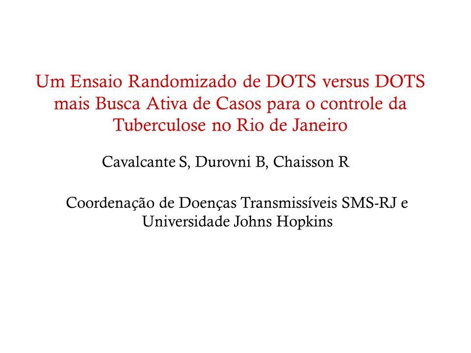 Um Ensaio Randomizado de DOTS versus DOTS mais Busca Ativa de Casos para o controle da Tuberculose no Rio de Janeiro Cavalcante S, Durovni B, Chaisson
