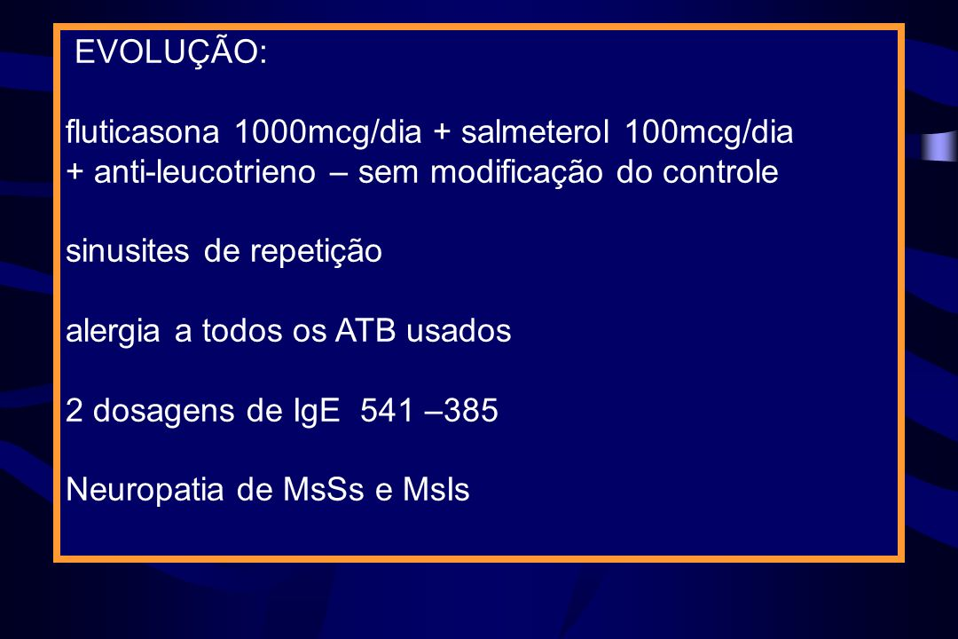 EVOLUÇÃO: fluticasona 1000mcg/dia + salmeterol 100mcg/dia + anti-leucotrieno – sem modificação do controle sinusites de repetição alergia a todos os A