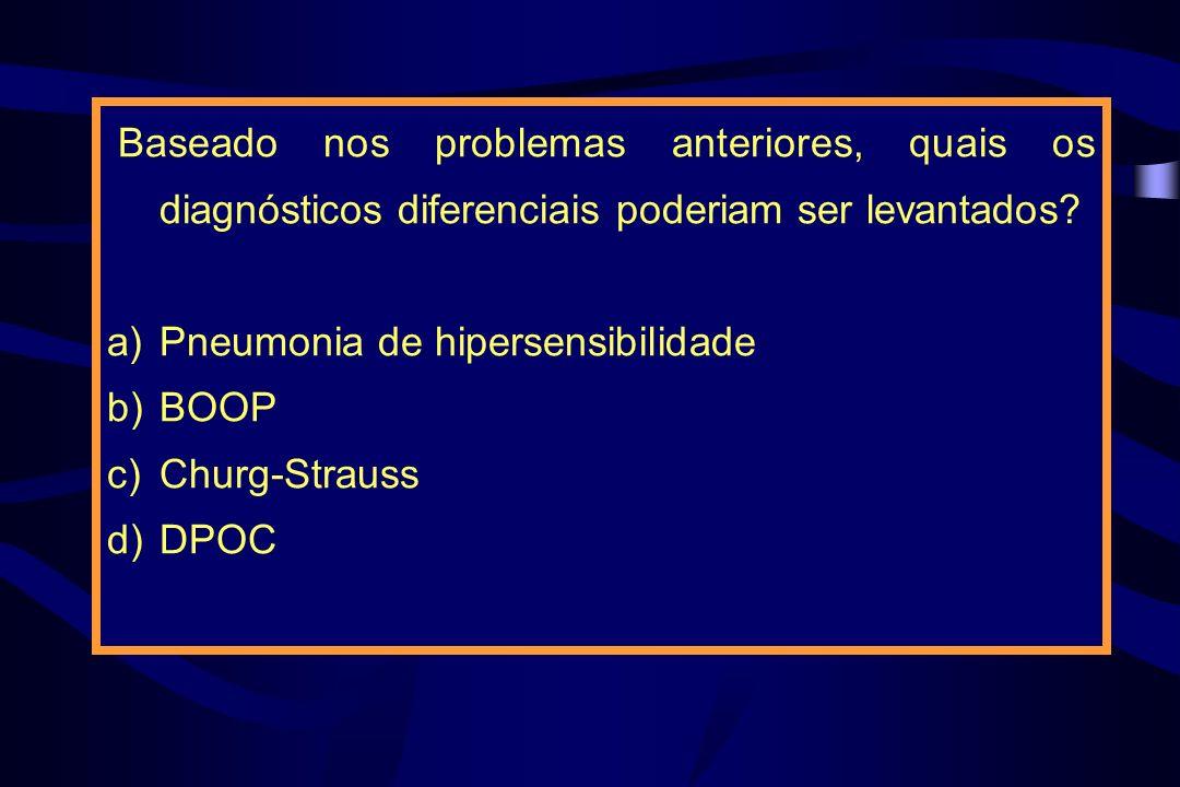 Baseado nos problemas anteriores, quais os diagnósticos diferenciais poderiam ser levantados? a)Pneumonia de hipersensibilidade b)BOOP c)Churg-Strauss