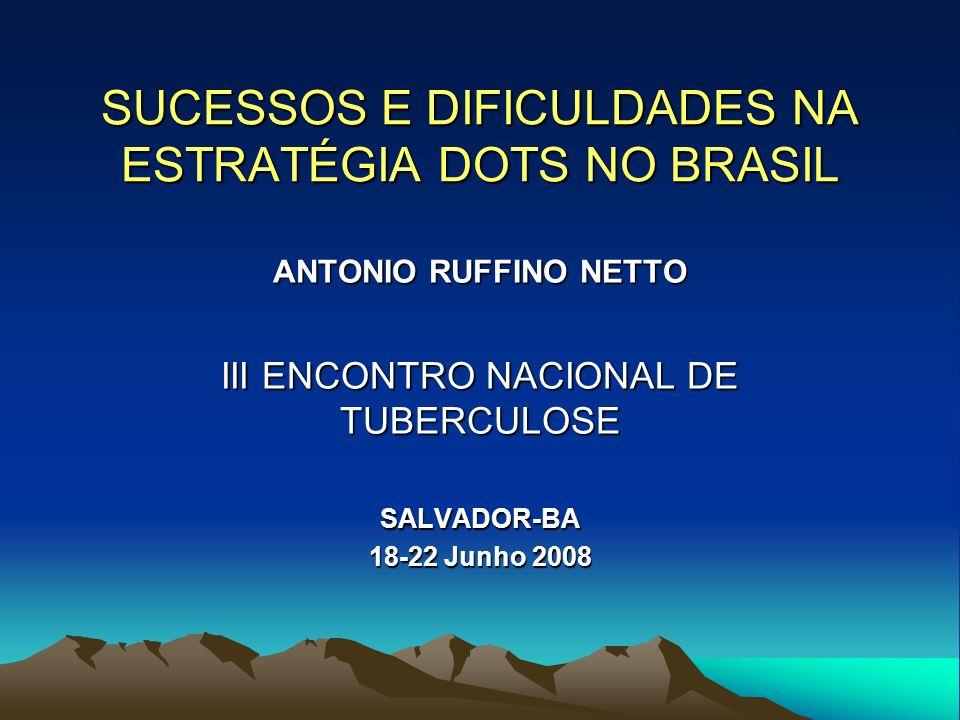 SUCESSOS E DIFICULDADES NA ESTRATÉGIA DOTS NO BRASIL ANTONIO RUFFINO NETTO III ENCONTRO NACIONAL DE TUBERCULOSE SALVADOR-BA 18-22 Junho 2008
