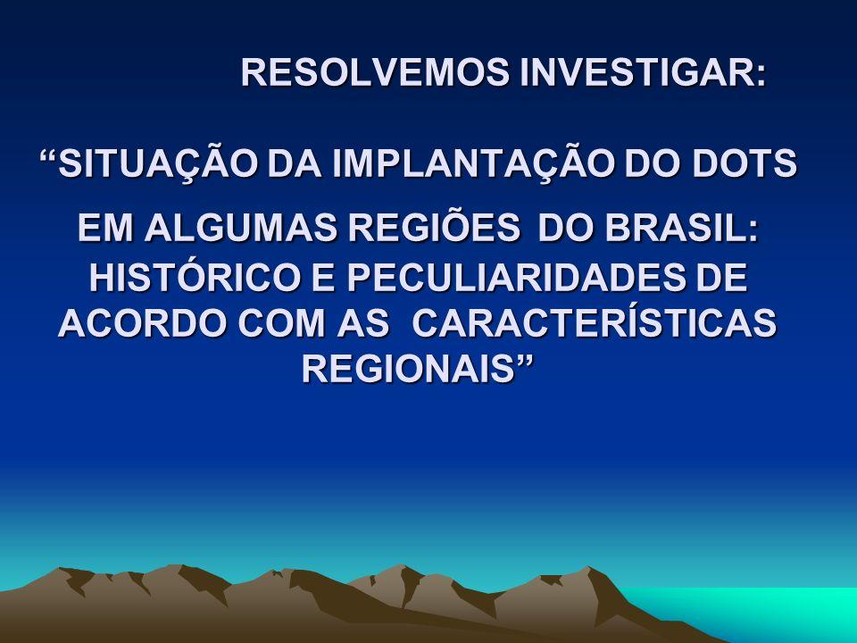 RESOLVEMOS INVESTIGAR: SITUAÇÃO DA IMPLANTAÇÃO DO DOTS EM ALGUMAS REGIÕES DO BRASIL: HISTÓRICO E PECULIARIDADES DE ACORDO COM AS CARACTERÍSTICAS REGIO