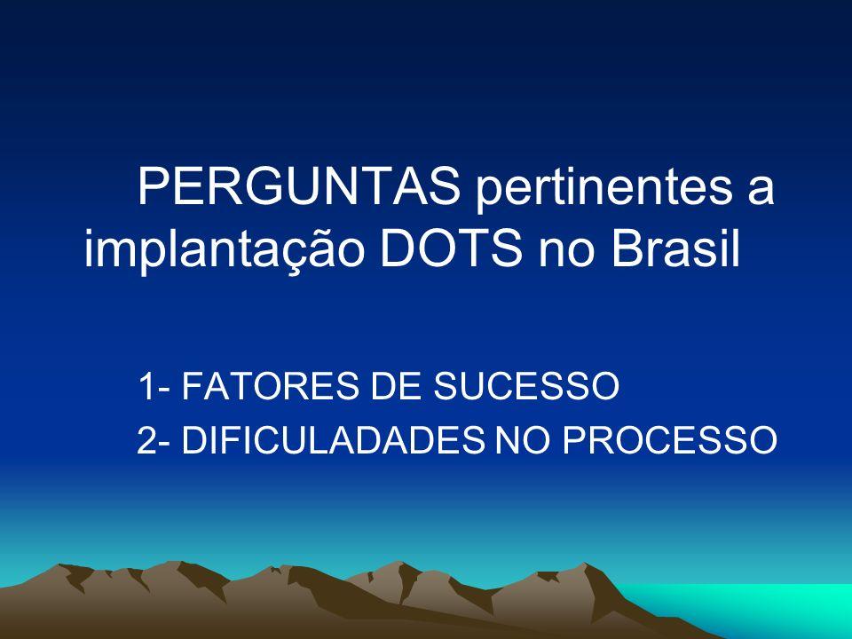 PERGUNTAS pertinentes a implantação DOTS no Brasil 1- FATORES DE SUCESSO 2- DIFICULADADES NO PROCESSO