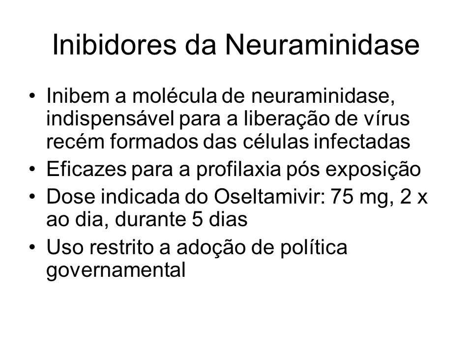 Inibidores da Neuraminidase Inibem a molécula de neuraminidase, indispensável para a liberação de vírus recém formados das células infectadas Eficazes