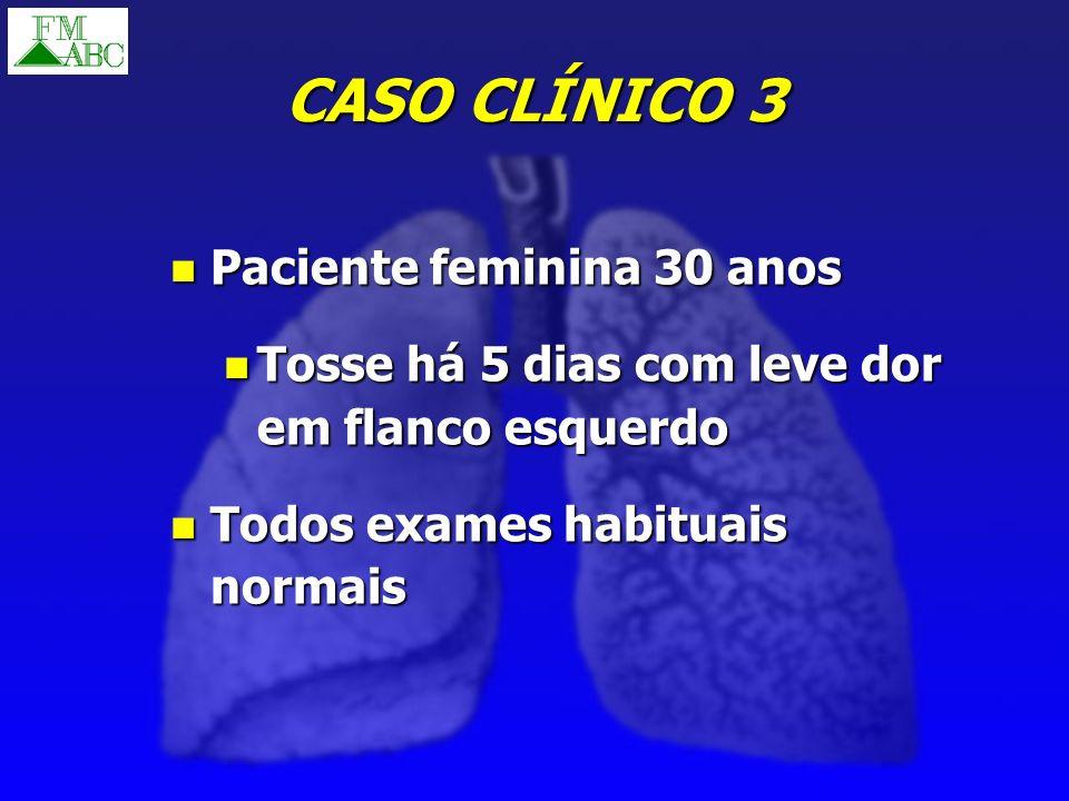CASO CLÍNICO 3 Paciente feminina 30 anos Paciente feminina 30 anos Tosse há 5 dias com leve dor em flanco esquerdo Tosse há 5 dias com leve dor em fla