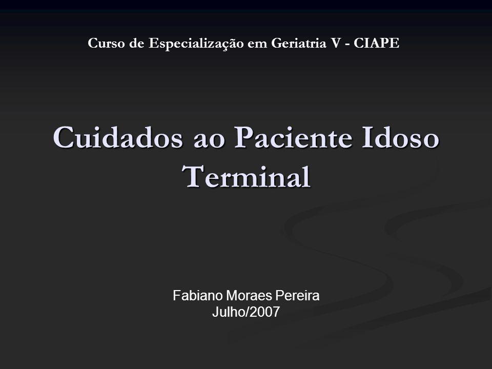 Cuidados ao Paciente Idoso Terminal Fabiano Moraes Pereira Julho/2007 Curso de Especialização em Geriatria V - CIAPE