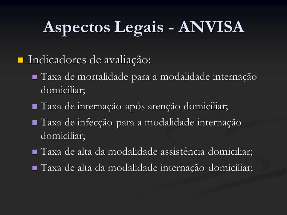 Aspectos Legais - ANVISA Indicadores de avaliação: Indicadores de avaliação: Taxa de mortalidade para a modalidade internação domiciliar; Taxa de mort