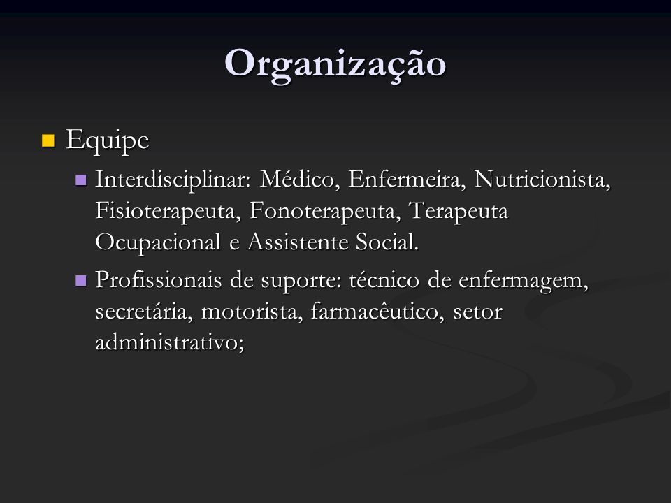 Organização Equipe Equipe Interdisciplinar: Médico, Enfermeira, Nutricionista, Fisioterapeuta, Fonoterapeuta, Terapeuta Ocupacional e Assistente Socia