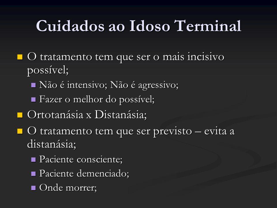 Cuidados ao Idoso Terminal O tratamento tem que ser o mais incisivo possível; O tratamento tem que ser o mais incisivo possível; Não é intensivo; Não