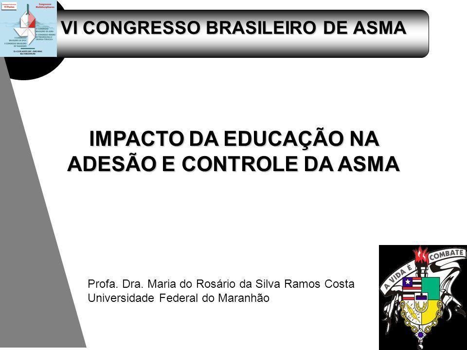 VI CONGRESSO BRASILEIRO DE ASMA IMPACTO DA EDUCAÇÃO NA ADESÃO E CONTROLE DA ASMA Profa. Dra. Maria do Rosário da Silva Ramos Costa Universidade Federa