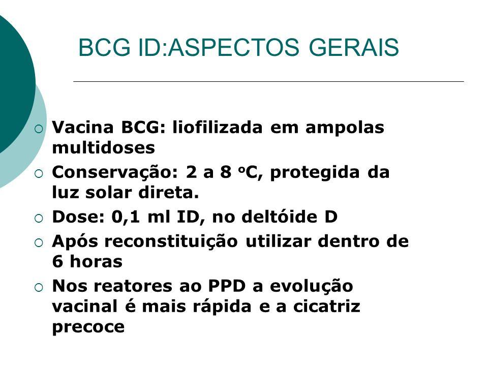 Vacina BCG: liofilizada em ampolas multidoses Conservação: 2 a 8 o C, protegida da luz solar direta. Dose: 0,1 ml ID, no deltóide D Após reconstituiçã