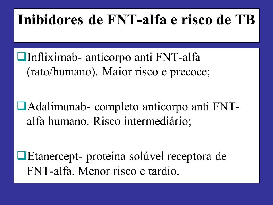 Inibidores de FNT-alfa e risco de TB Infliximab- anticorpo anti FNT-alfa (rato/humano). Maior risco e precoce; Adalimunab- completo anticorpo anti FNT