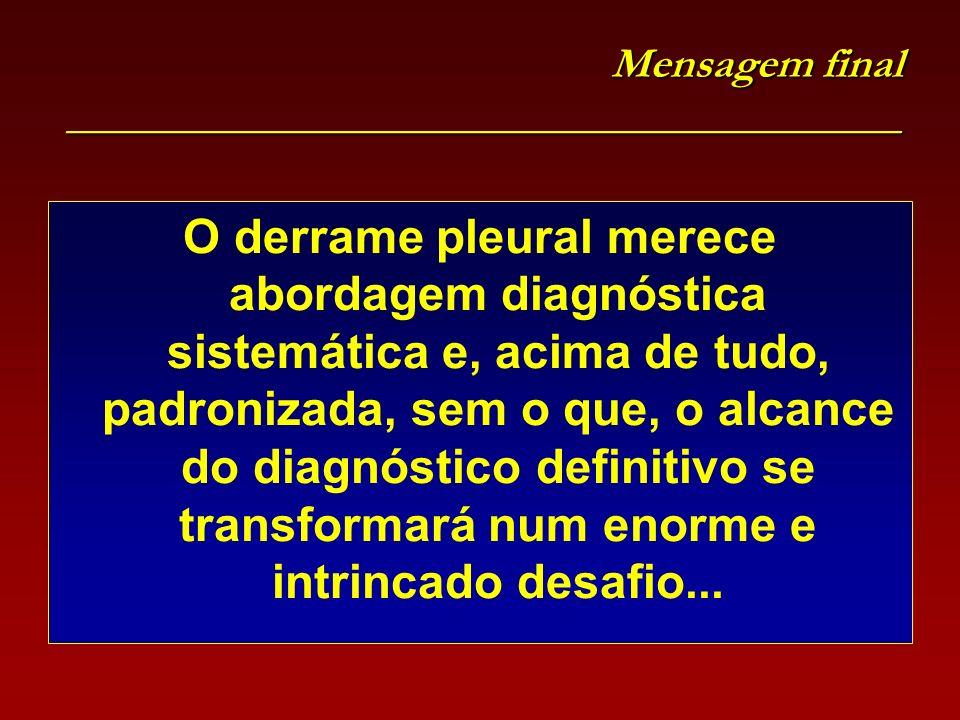 Mensagem final _______________________________________ O derrame pleural merece abordagem diagnóstica sistemática e, acima de tudo, padronizada, sem o que, o alcance do diagnóstico definitivo se transformará num enorme e intrincado desafio...
